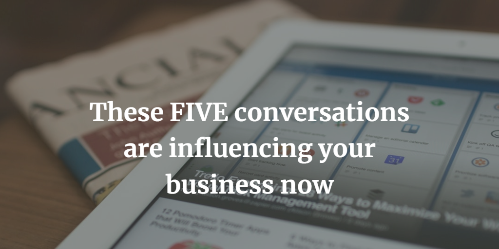 These FIVE conversations are influencing your business now